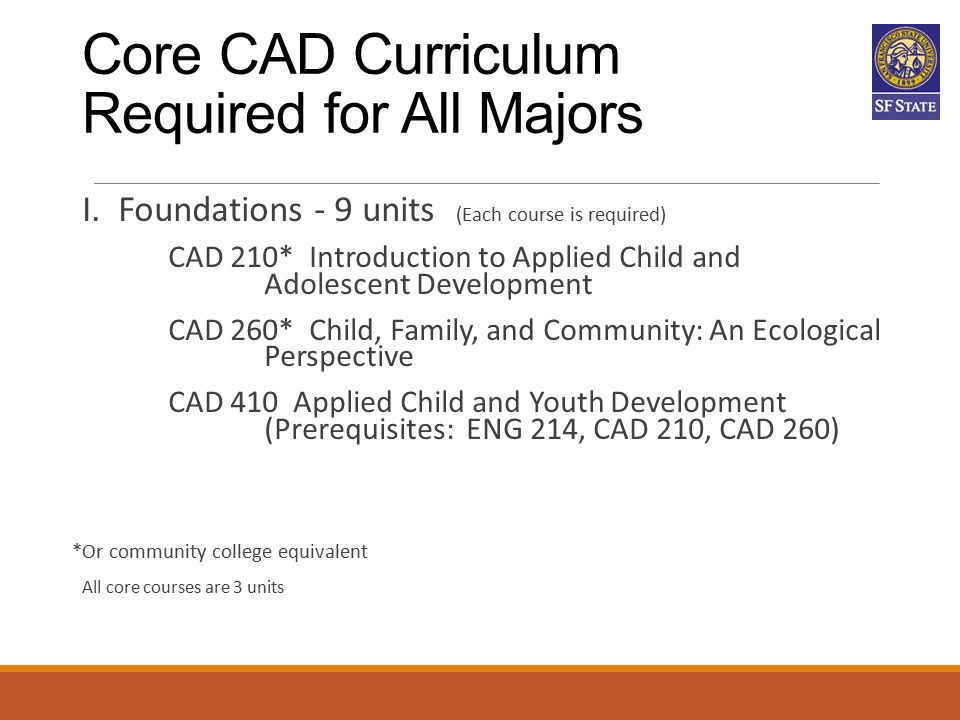 Core CAD Curriculum Required for All Majors I. Foundations - 9 units (Each course is required) CAD 210* Introduction to Applied Child and Adolescent D