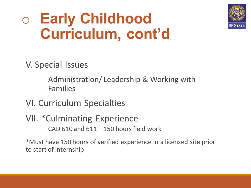 o Early Childhood Curriculum, cont'd V. Special Issues Administration/ Leadership & Working with Families VI. Curriculum Specialties VII. *Culminating