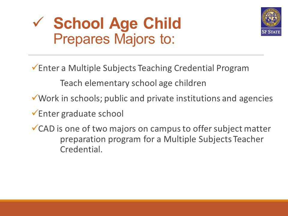 School Age Child Prepares Majors to: Enter a Multiple Subjects Teaching Credential Program Teach elementary school age children Work in schools; publi