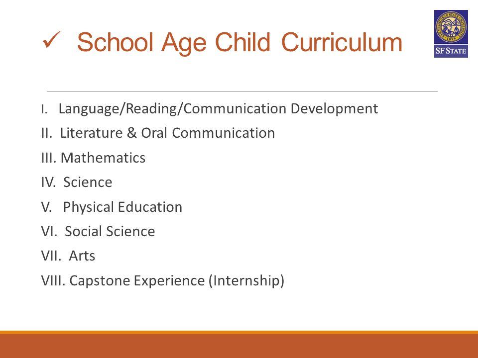 School Age Child Curriculum I. Language/Reading/Communication Development II. Literature & Oral Communication III. Mathematics IV. Science V. Physical