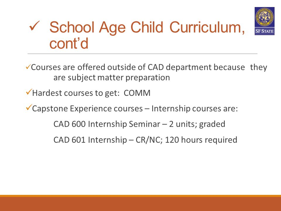 School Age Child Curriculum, cont'd Courses are offered outside of CAD department because they are subject matter preparation Hardest courses to get: