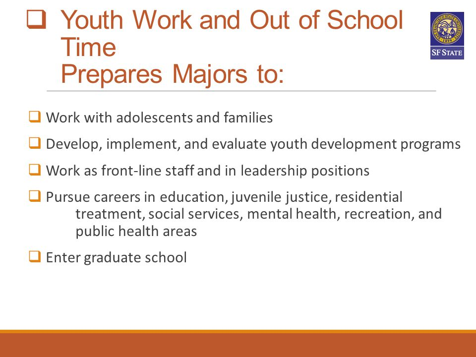  Youth Work and Out of School Time Prepares Majors to:  Work with adolescents and families  Develop, implement, and evaluate youth development prog