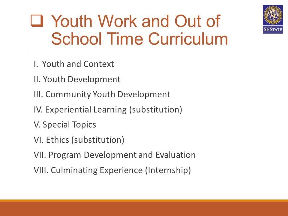  Youth Work and Out of School Time Curriculum I. Youth and Context II. Youth Development III. Community Youth Development IV. Experiential Learning (