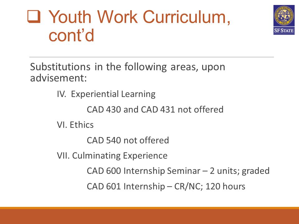  Youth Work Curriculum, cont'd Substitutions in the following areas, upon advisement: IV. Experiential Learning CAD 430 and CAD 431 not offered VI. E