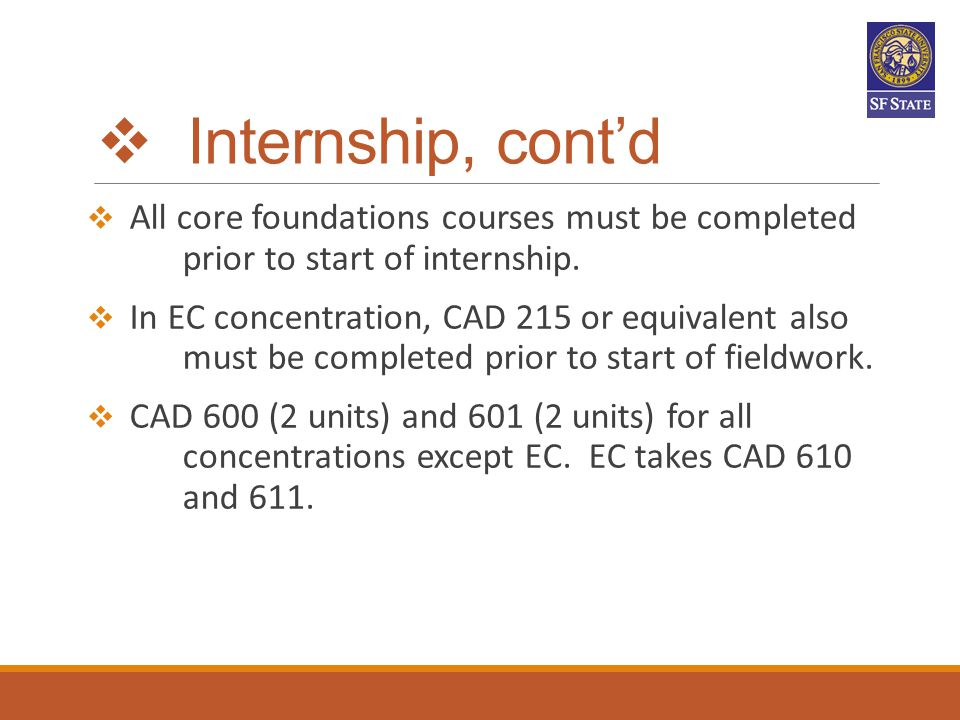  Internship, cont'd  All core foundations courses must be completed prior to start of internship.  In EC concentration, CAD 215 or equivalent also