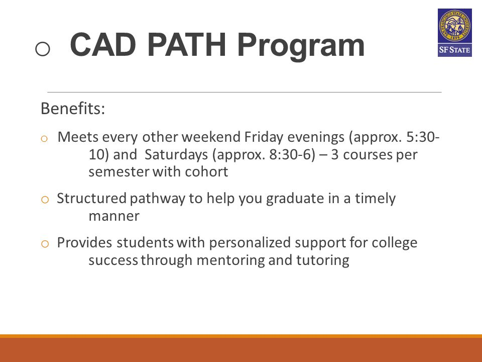 o CAD PATH Program Benefits: o Meets every other weekend Friday evenings (approx. 5:30- 10) and Saturdays (approx. 8:30-6) – 3 courses per semester wi