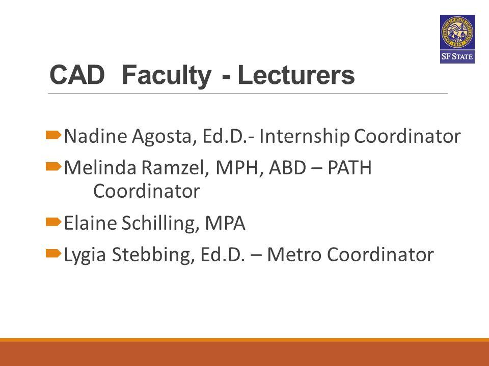 CAD Faculty - Lecturers  Nadine Agosta, Ed.D.- Internship Coordinator  Melinda Ramzel, MPH, ABD – PATH Coordinator  Elaine Schilling, MPA  Lygia S