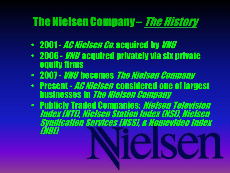 The Nielsen Company – The History 2001 - AC Nielsen Co. acquired by VNU 2006 - VNU acquired privately via six private equity firms 2007 - VNU becomes