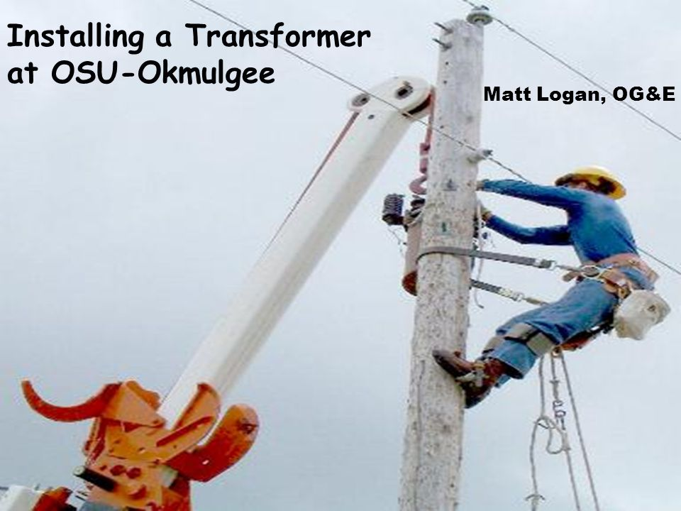 Installing a Transformer at OSU-Okmulgee Matt Logan, OG&E