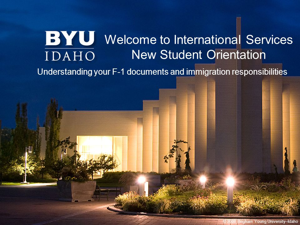 © 2008 Brigham Young University–Idaho Welcome to International Services New Student Orientation Understanding your F-1 documents and immigration responsibilities