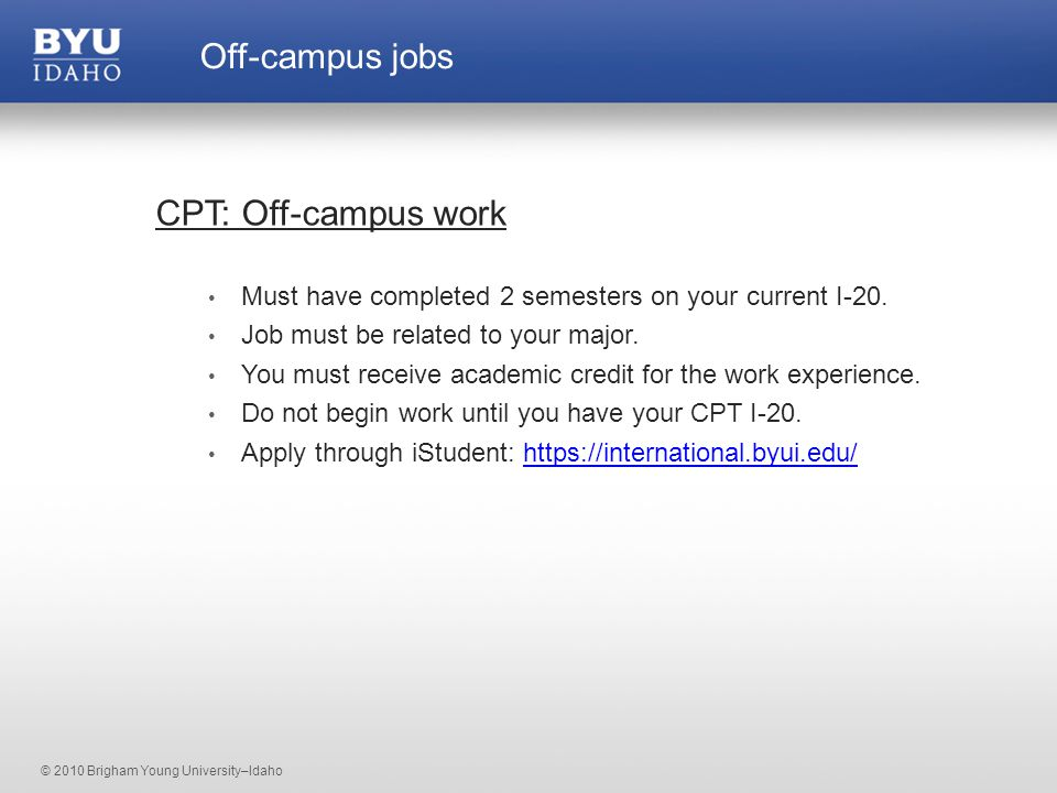 © 2010 Brigham Young University–Idaho CPT: Off-campus work Must have completed 2 semesters on your current I-20.