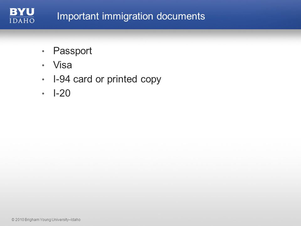 © 2010 Brigham Young University–Idaho Passport Visa I-94 card or printed copy I-20 Important immigration documents