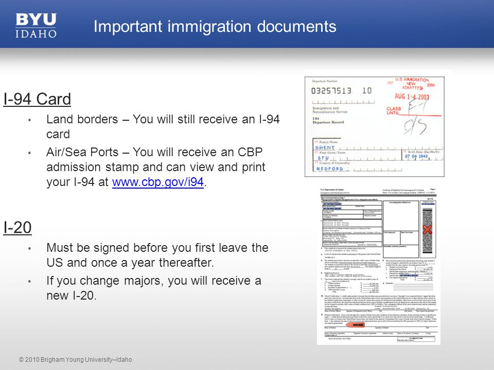 © 2010 Brigham Young University–Idaho I-94 Card Land borders – You will still receive an I-94 card Air/Sea Ports – You will receive an CBP admission stamp and can view and print your I-94 at www.cbp.gov/i94.www.cbp.gov/i94 I-20 Must be signed before you first leave the US and once a year thereafter.