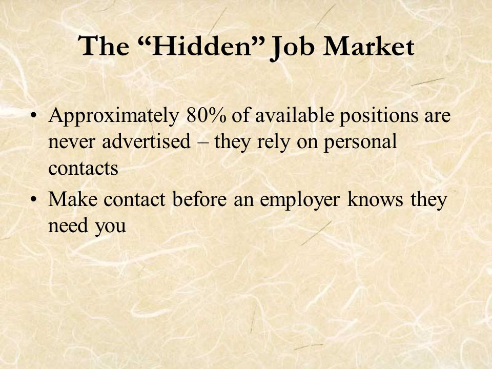 The Hidden Job Market Approximately 80% of available positions are never advertised – they rely on personal contacts Make contact before an employer knows they need you