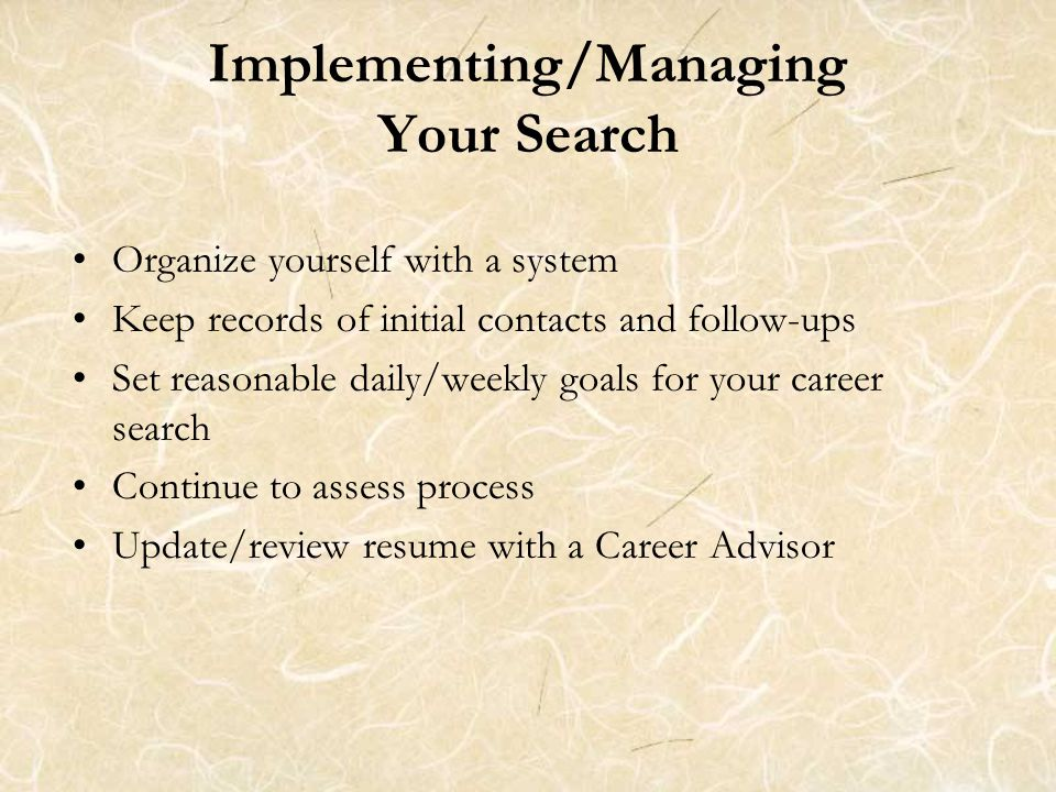 Implementing/Managing Your Search Organize yourself with a system Keep records of initial contacts and follow-ups Set reasonable daily/weekly goals for your career search Continue to assess process Update/review resume with a Career Advisor