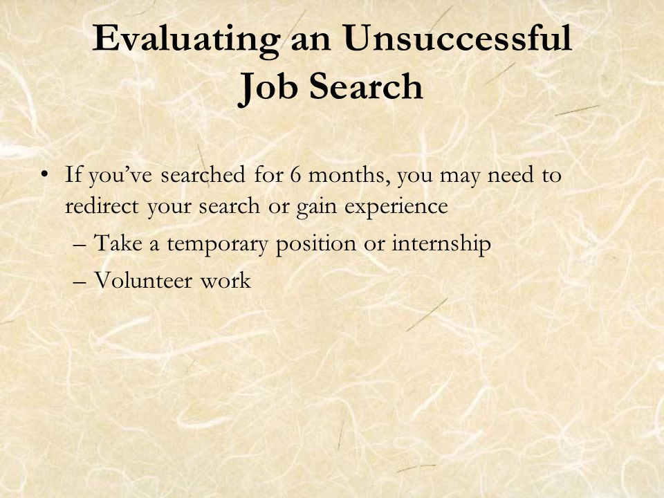 Evaluating an Unsuccessful Job Search If you've searched for 6 months, you may need to redirect your search or gain experience –Take a temporary position or internship –Volunteer work