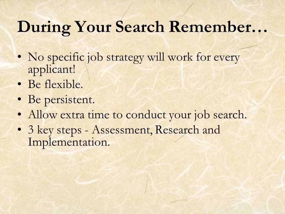 During Your Search Remember… No specific job strategy will work for every applicant.