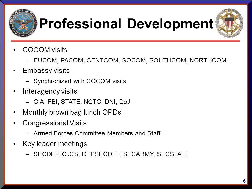 6 Professional Development COCOM visits –EUCOM, PACOM, CENTCOM, SOCOM, SOUTHCOM, NORTHCOM Embassy visits –Synchronized with COCOM visits Interagency v