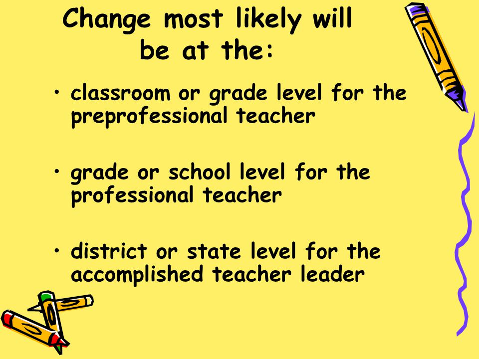 Change most likely will be at the: classroom or grade level for the preprofessional teacher grade or school level for the professional teacher distric