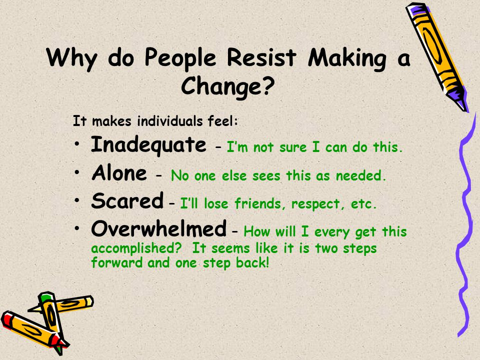 Why do People Resist Making a Change? It makes individuals feel: Inadequate – I'm not sure I can do this. Alone – No one else sees this as needed. Sca