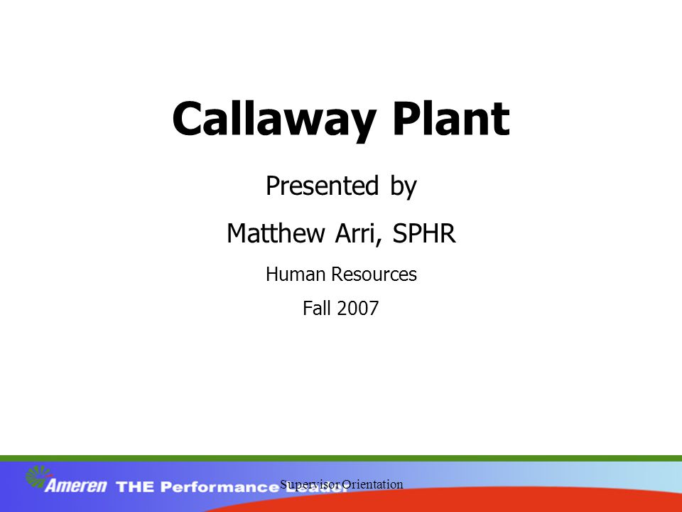 Supervisor Orientation Callaway Plant Presented by Matthew Arri, SPHR Human Resources Fall 2007