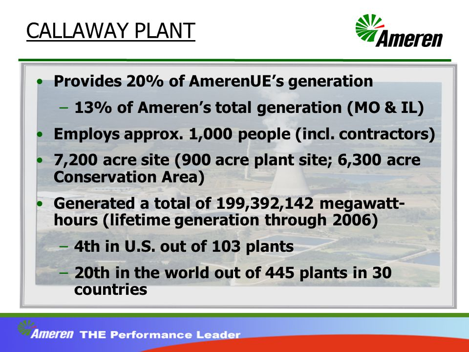 CALLAWAY PLANT Provides 20% of AmerenUE's generation –13% of Ameren's total generation (MO & IL) Employs approx.