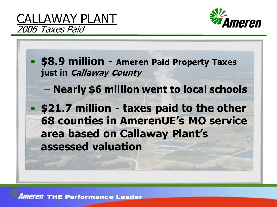 CALLAWAY PLANT 2006 Taxes Paid $8.9 million - Ameren Paid Property Taxes just in Callaway County –Nearly $6 million went to local schools $21.7 million - taxes paid to the other 68 counties in AmerenUE's MO service area based on Callaway Plant's assessed valuation