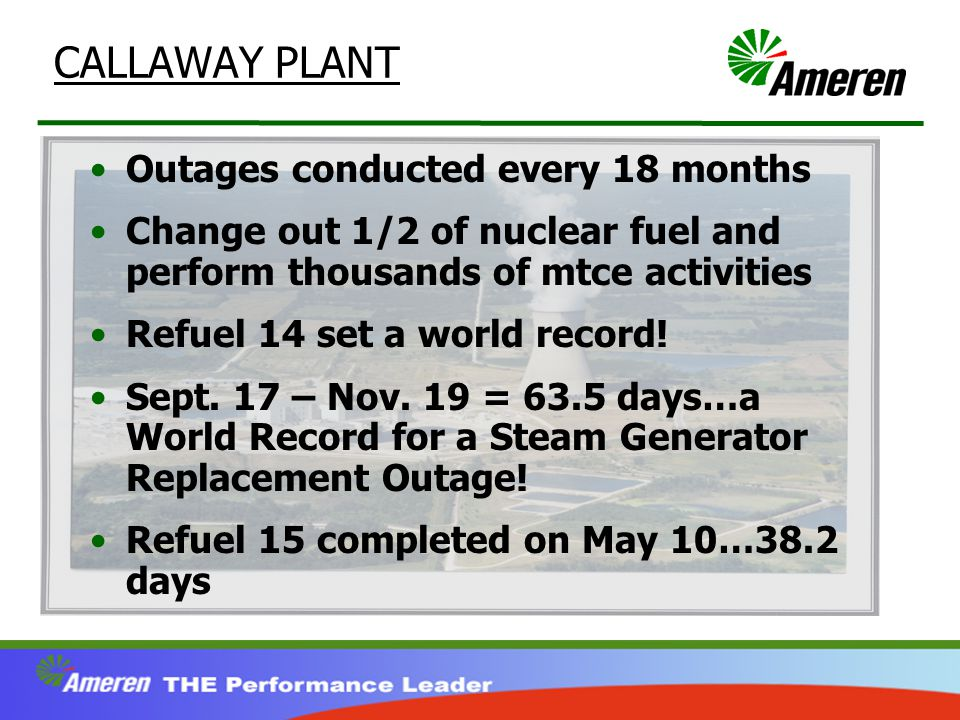 CALLAWAY PLANT Outages conducted every 18 months Change out 1/2 of nuclear fuel and perform thousands of mtce activities Refuel 14 set a world record.