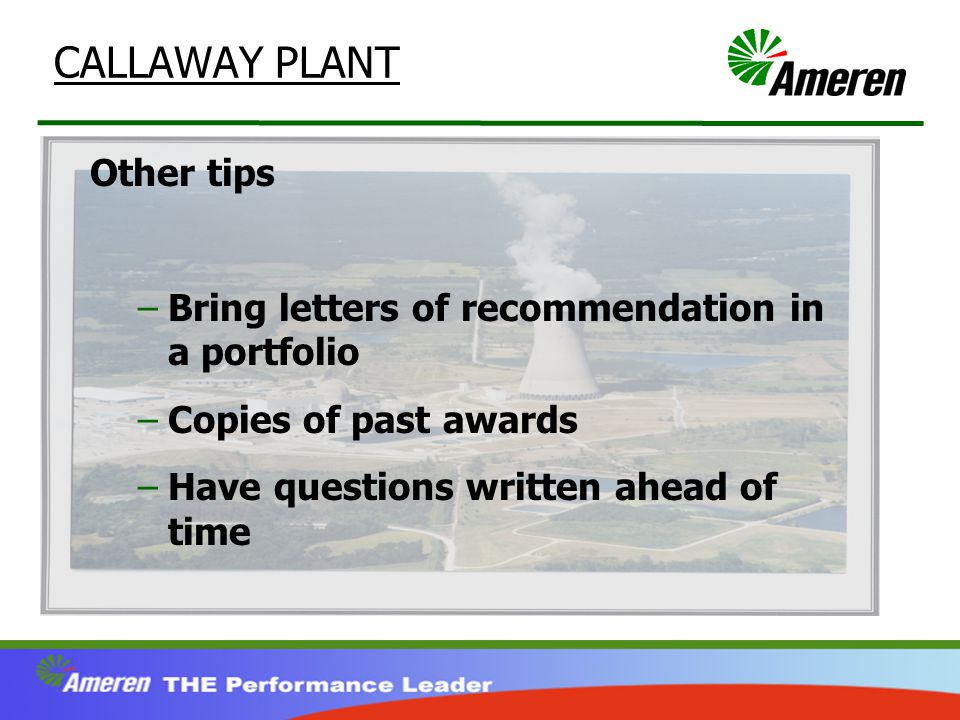 CALLAWAY PLANT Other tips –Bring letters of recommendation in a portfolio –Copies of past awards –Have questions written ahead of time