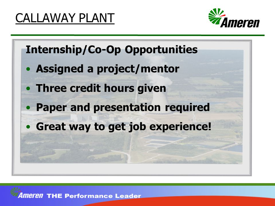 CALLAWAY PLANT Internship/Co-Op Opportunities Assigned a project/mentor Three credit hours given Paper and presentation required Great way to get job experience!