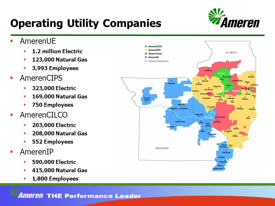 Operating Utility Companies  AmerenUE  1.2 million Electric  123,000 Natural Gas  3,993 Employees  AmerenCIPS  323,000 Electric  169,000 Natural Gas  750 Employees  AmerenCILCO  203,000 Electric  208,000 Natural Gas  552 Employees  AmerenIP  590,000 Electric  415,000 Natural Gas  1,800 Employees