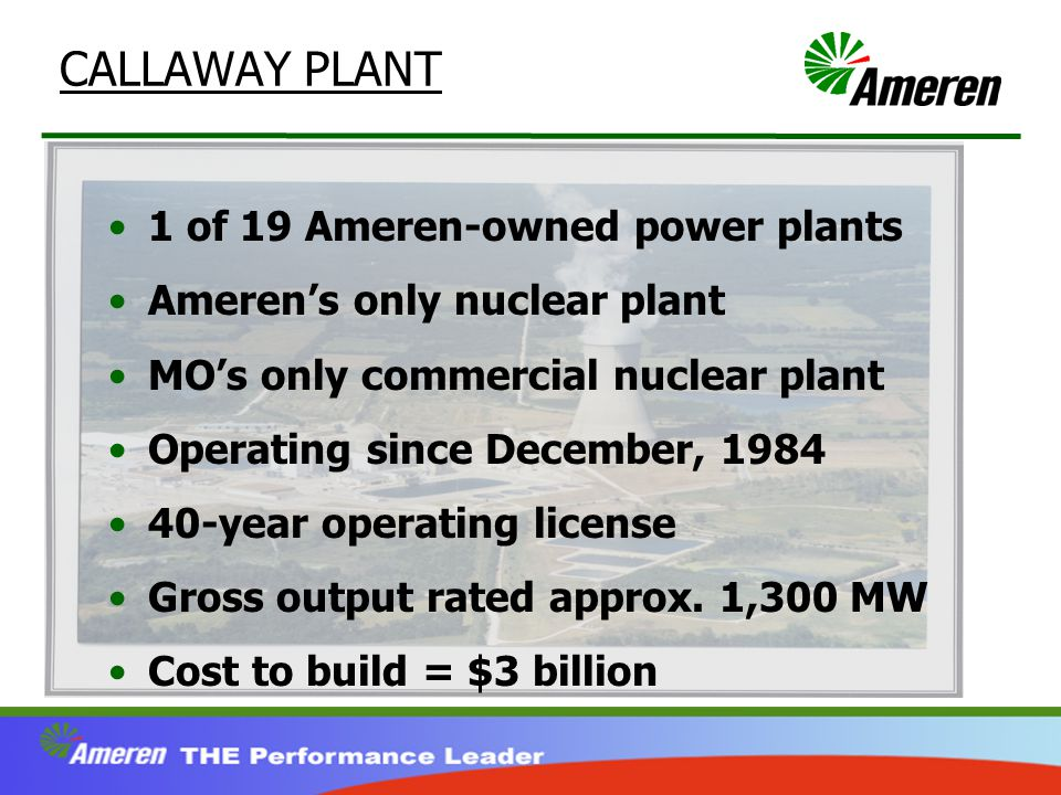 CALLAWAY PLANT 1 of 19 Ameren-owned power plants Ameren's only nuclear plant MO's only commercial nuclear plant Operating since December, 1984 40-year operating license Gross output rated approx.