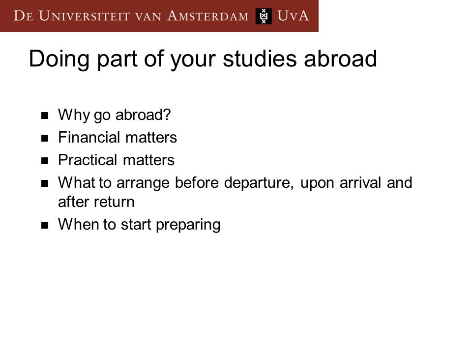Doing part of your studies abroad Why go abroad? Financial matters Practical matters What to arrange before departure, upon arrival and after return W