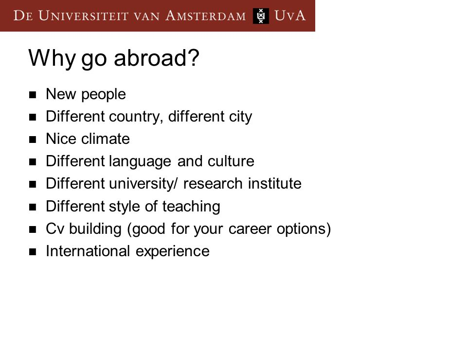 Why go abroad? New people Different country, different city Nice climate Different language and culture Different university/ research institute Diffe