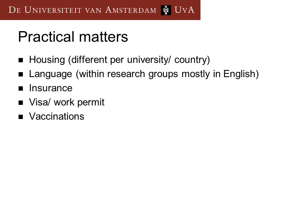 Practical matters Housing (different per university/ country) Language (within research groups mostly in English) Insurance Visa/ work permit Vaccinat