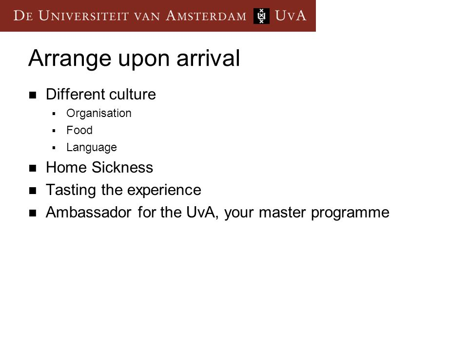 Arrange upon arrival Different culture  Organisation  Food  Language Home Sickness Tasting the experience Ambassador for the UvA, your master progr