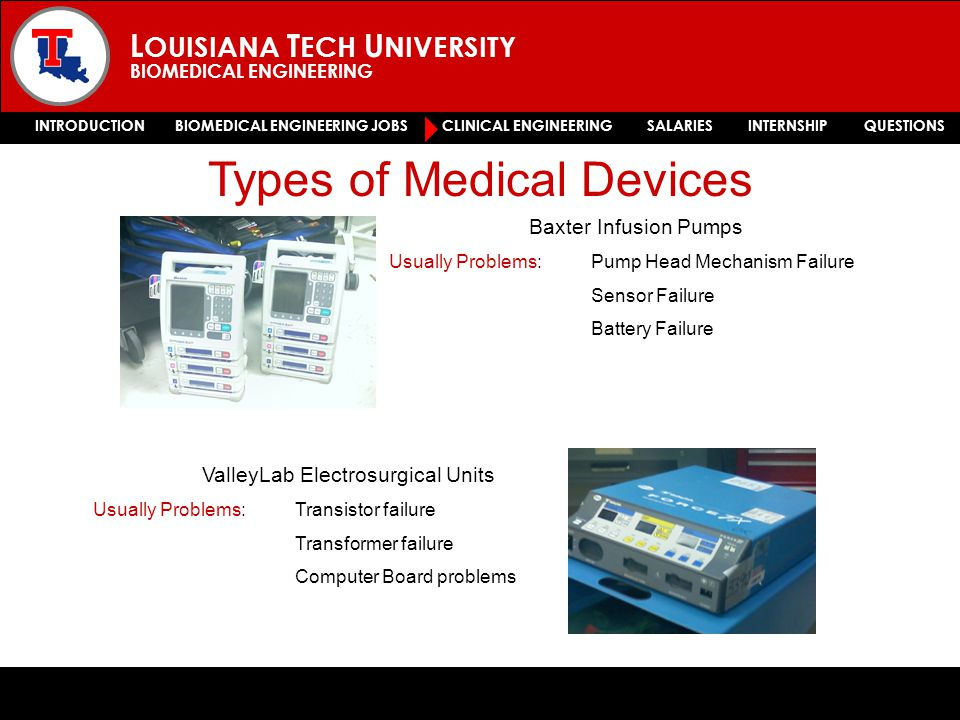 L OUISIANA T ECH U NIVERSITY BIOMEDICAL ENGINEERING INTRODUCTION BIOMEDICAL ENGINEERING JOBS CLINICAL ENGINEERING SALARIES INTERNSHIP QUESTIONS Types of Medical Devices Baxter Infusion Pumps Usually Problems: Pump Head Mechanism Failure Sensor Failure Battery Failure ValleyLab Electrosurgical Units Usually Problems: Transistor failure Transformer failure Computer Board problems