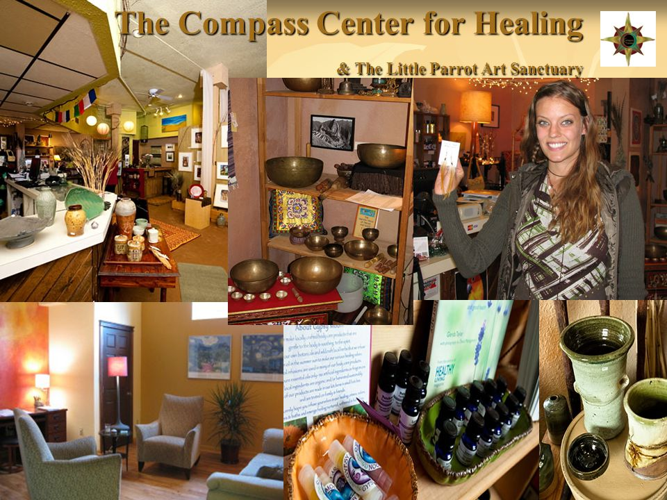 What the Compass Center Has To Offer: http://compasshealing.com or http://littleparrot.com http://compasshealing.comhttp://littleparrot.com http://compasshealing.comhttp://littleparrot.com Licensed Marriage & Family Therapists Licensed Marriage & Family Therapists Massage Therapist Massage Therapist Lomi Bodywork and Esalen Massage Lomi Bodywork and Esalen Massage Chiropractic Chiropractic Acupuncture Acupuncture Mediation Mediation Health/Vitality Life Coaching Health/Vitality Life Coaching Hypnotherapy Hypnotherapy Integrative Counseling Integrative Counseling Holistic Health Practitioner Holistic Health Practitioner Psychotherapist Psychotherapist Ayurveda Ayurveda Reflexology Reflexology Yoga Yoga Work Shops (Astrology, Sacred Geometry, Workshops vary through out time, check calander) Work Shops (Astrology, Sacred Geometry, Workshops vary through out time, check calander) Wellness Wednesdays (Free Classes) Wellness Wednesdays (Free Classes) The Little Parrot Art Sanctuary The Little Parrot Art Sanctuary