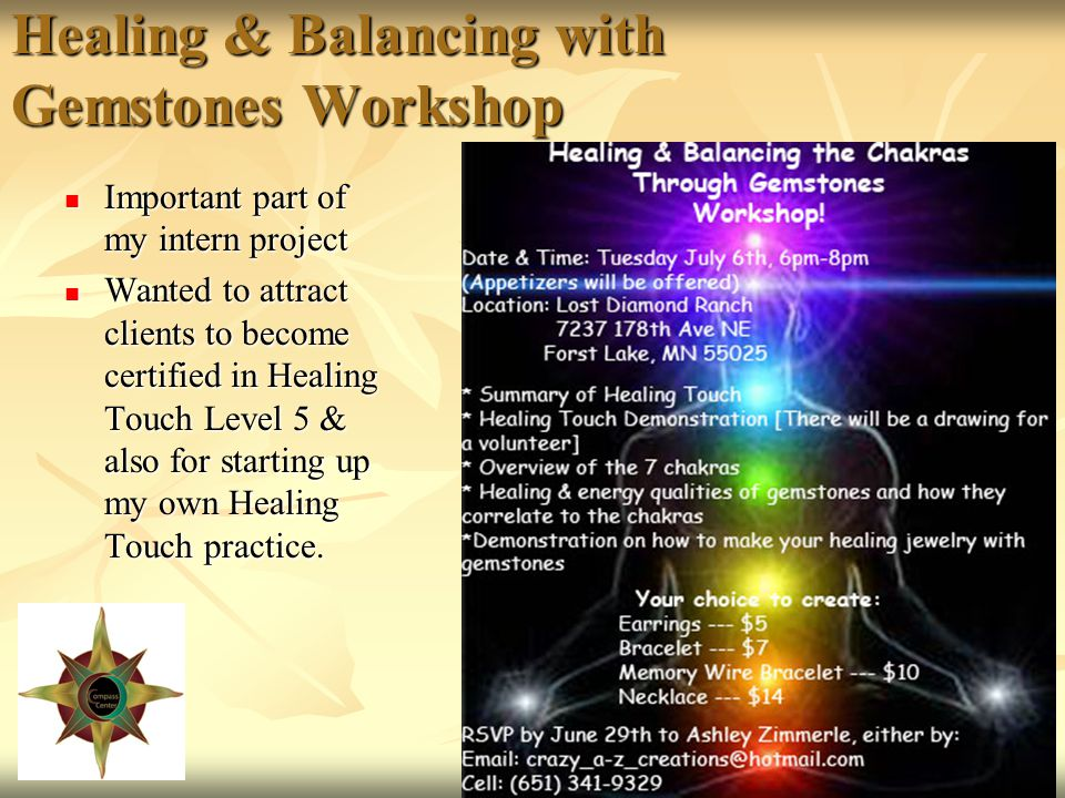 Healing & Balancing with Gemstones Workshop Important part of my intern project Important part of my intern project Wanted to attract clients to become certified in Healing Touch Level 5 & also for starting up my own Healing Touch practice.