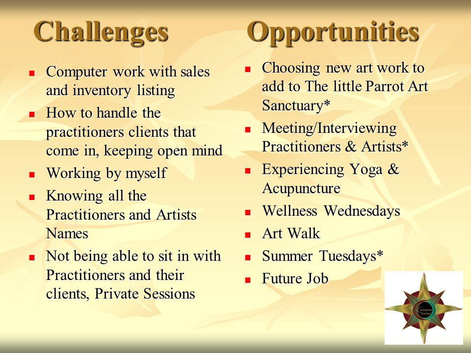 Challenges Opportunities Computer work with sales and inventory listing Computer work with sales and inventory listing How to handle the practitioners clients that come in, keeping open mind How to handle the practitioners clients that come in, keeping open mind Working by myself Working by myself Knowing all the Practitioners and Artists Names Knowing all the Practitioners and Artists Names Not being able to sit in with Practitioners and their clients, Private Sessions Not being able to sit in with Practitioners and their clients, Private Sessions Choosing new art work to add to The little Parrot Art Sanctuary* Choosing new art work to add to The little Parrot Art Sanctuary* Meeting/Interviewing Practitioners & Artists* Meeting/Interviewing Practitioners & Artists* Experiencing Yoga & Acupuncture Experiencing Yoga & Acupuncture Wellness Wednesdays Wellness Wednesdays Art Walk Art Walk Summer Tuesdays* Summer Tuesdays* Future Job Future Job