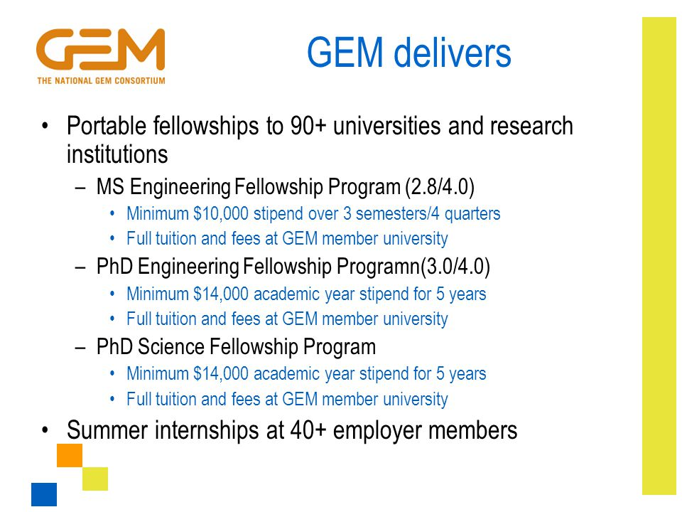 GEM delivers Portable fellowships to 90+ universities and research institutions –MS Engineering Fellowship Program (2.8/4.0) Minimum $10,000 stipend o
