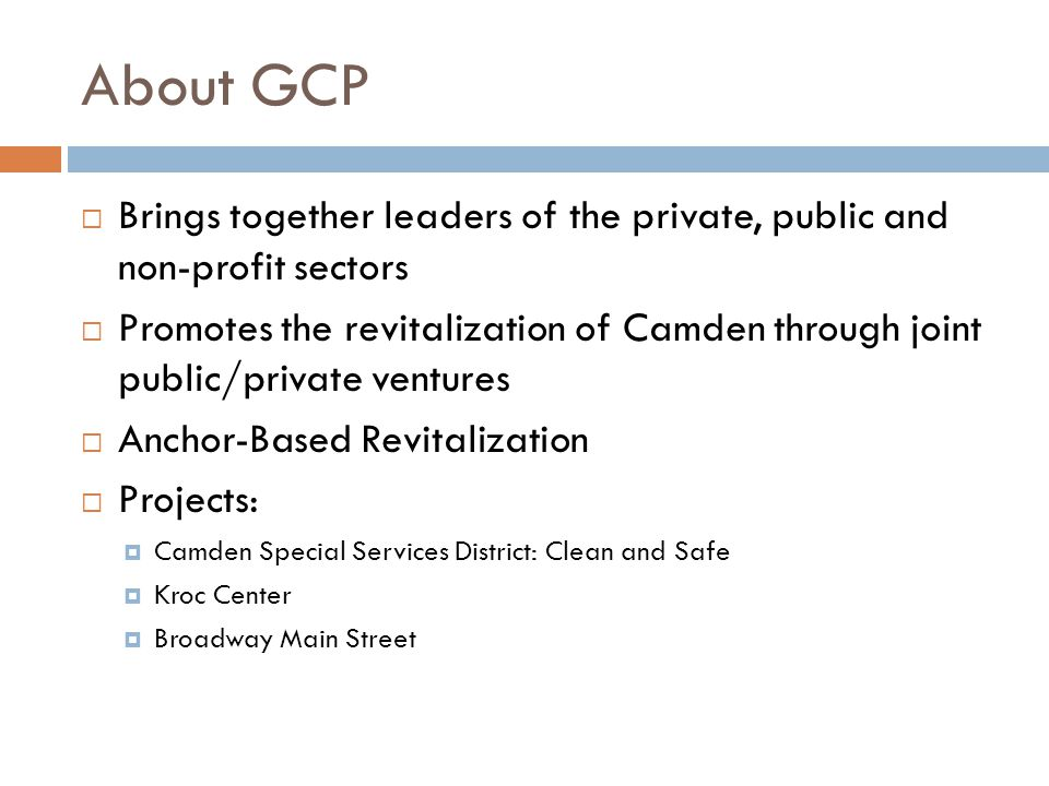 About GCP  Brings together leaders of the private, public and non-profit sectors  Promotes the revitalization of Camden through joint public/private ventures  Anchor-Based Revitalization  Projects:  Camden Special Services District: Clean and Safe  Kroc Center  Broadway Main Street