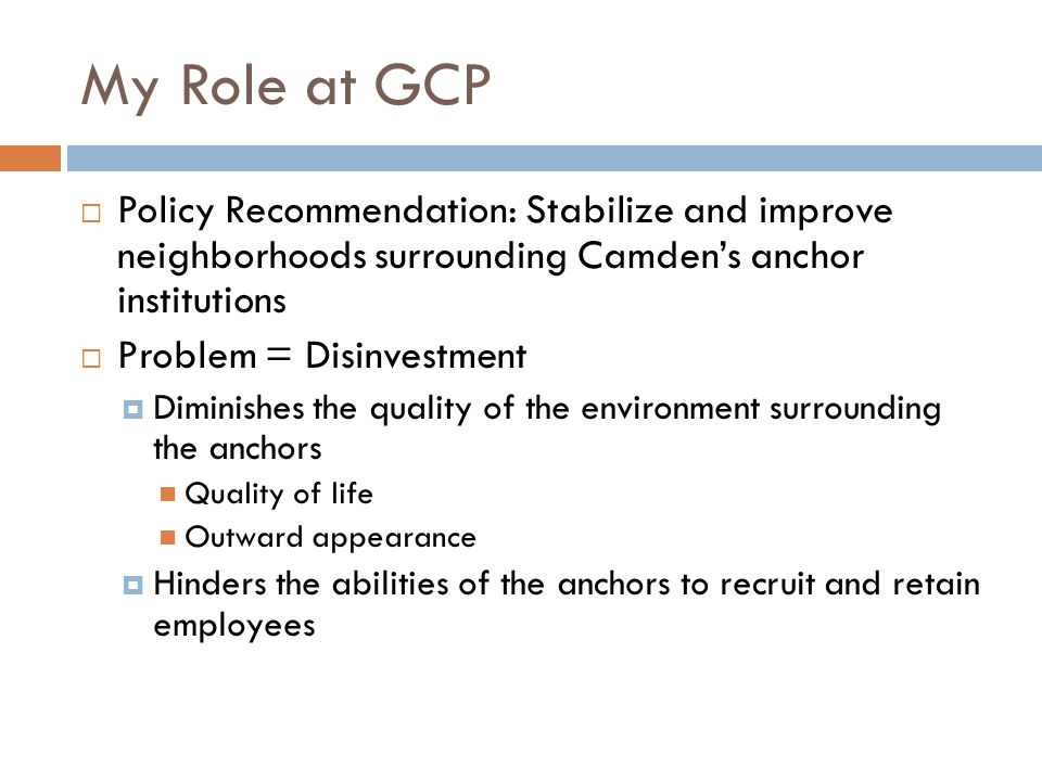 My Role at GCP  Policy Recommendation: Stabilize and improve neighborhoods surrounding Camden's anchor institutions  Problem = Disinvestment  Diminishes the quality of the environment surrounding the anchors Quality of life Outward appearance  Hinders the abilities of the anchors to recruit and retain employees
