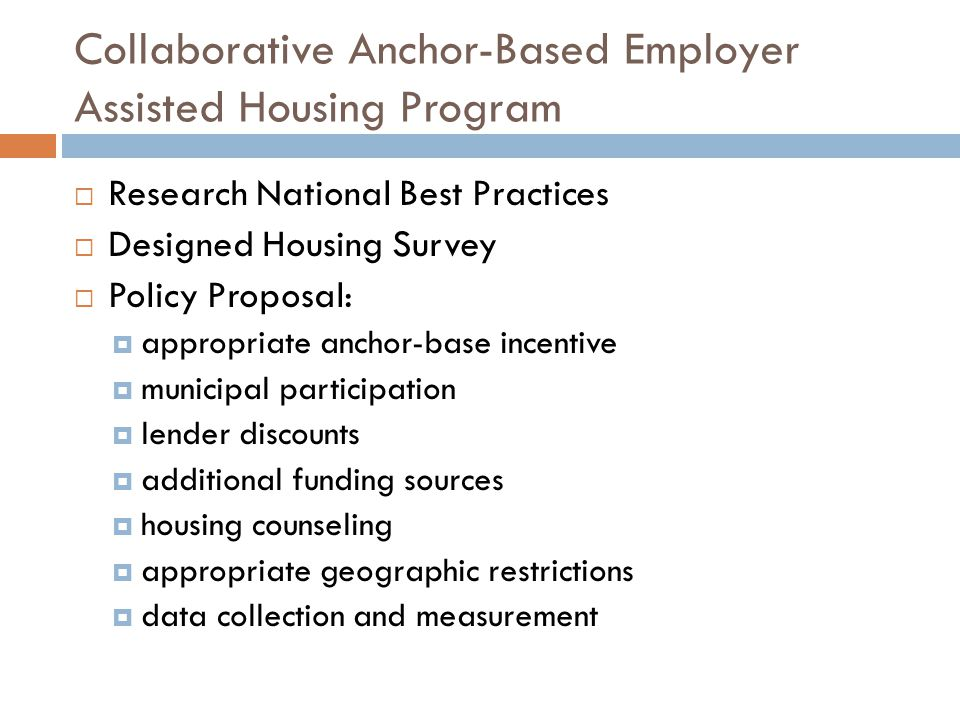 Collaborative Anchor-Based Employer Assisted Housing Program  Research National Best Practices  Designed Housing Survey  Policy Proposal:  appropriate anchor-base incentive  municipal participation  lender discounts  additional funding sources  housing counseling  appropriate geographic restrictions  data collection and measurement