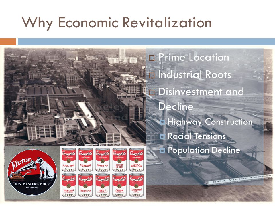 Why Economic Revitalization  Prime Location  Industrial Roots  Disinvestment and Decline  Highway Construction  Racial Tensions  Population Decline