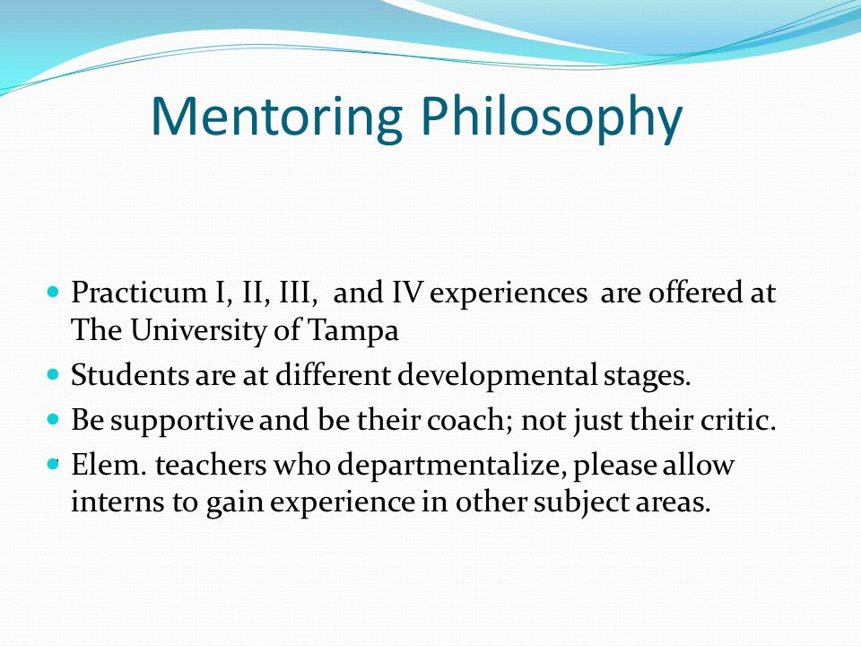 Mentoring Philosophy Practicum I, II, III, and IV experiences are offered at The University of Tampa Students are at different developmental stages.