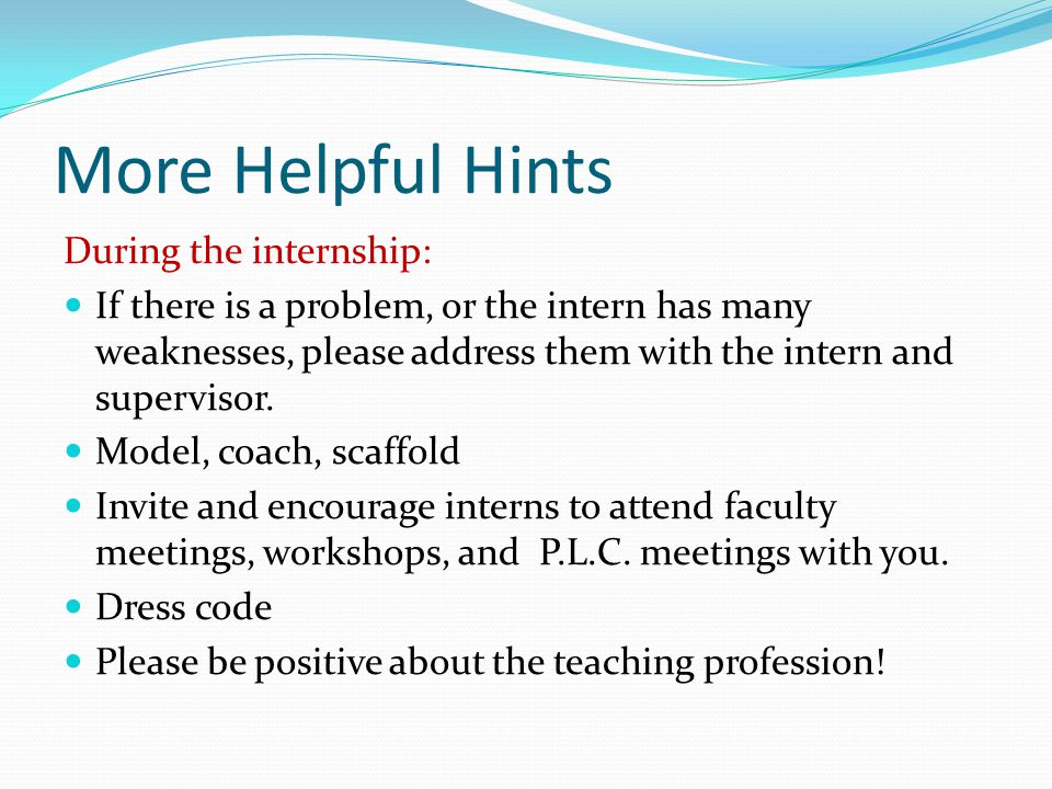 More Helpful Hints During the internship: If there is a problem, or the intern has many weaknesses, please address them with the intern and supervisor.