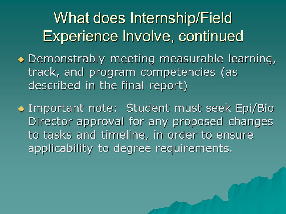 What does Internship/Field Experience Involve, continued  Demonstrably meeting measurable learning, track, and program competencies (as described in