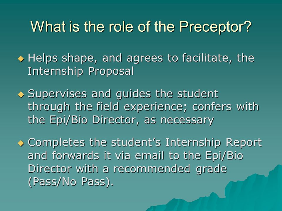 What is the role of the Preceptor?  Helps shape, and agrees to facilitate, the Internship Proposal  Supervises and guides the student through the fi