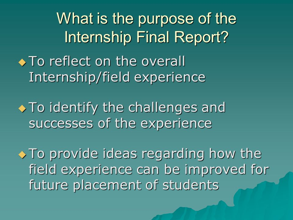 What is the purpose of the Internship Final Report?  To reflect on the overall Internship/field experience  To identify the challenges and successes